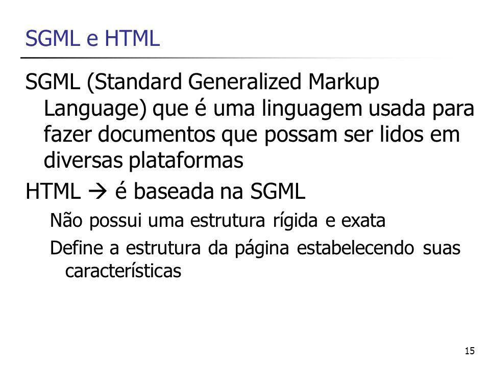 15 SGML e HTML SGML (Standard Generalized Markup Language) que é uma linguagem usada para fazer documentos que possam ser lidos em diversas plataforma