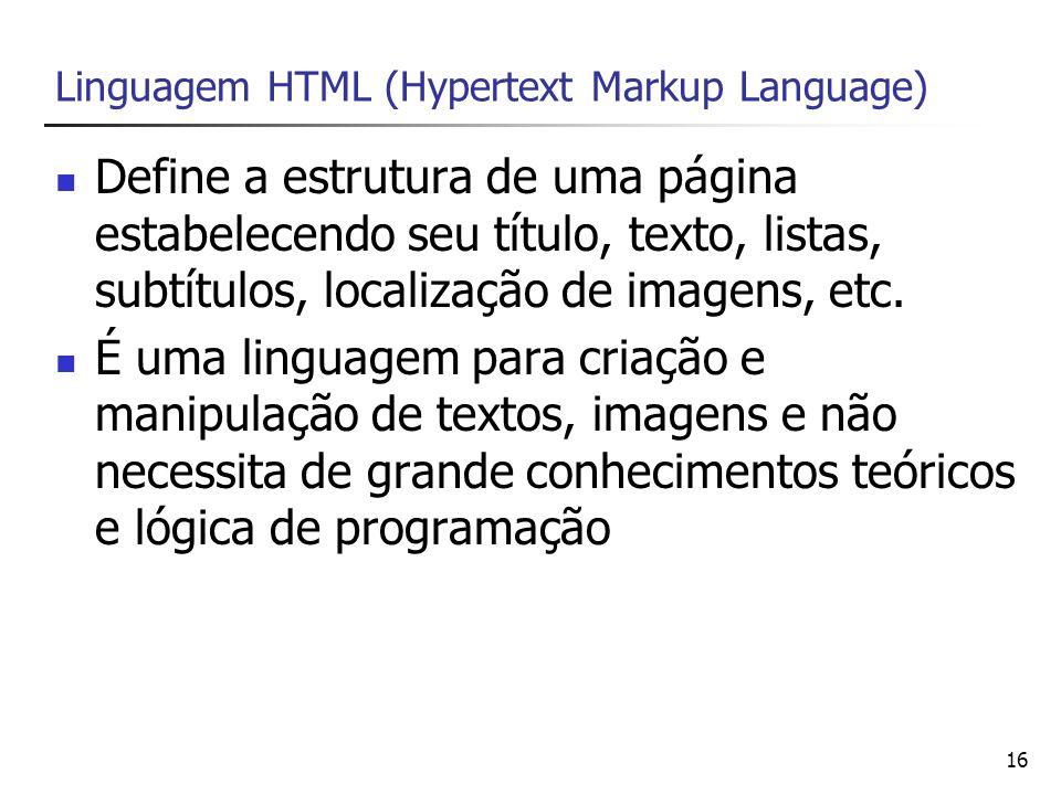 16 Linguagem HTML (Hypertext Markup Language) Define a estrutura de uma página estabelecendo seu título, texto, listas, subtítulos, localização de ima