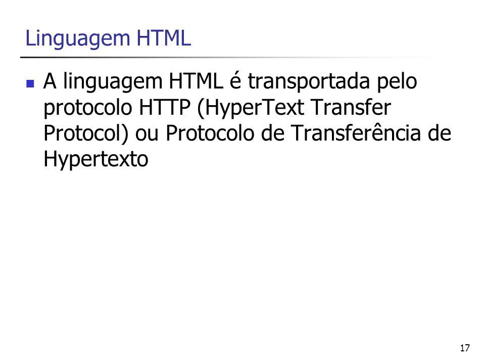 17 Linguagem HTML A linguagem HTML é transportada pelo protocolo HTTP (HyperText Transfer Protocol) ou Protocolo de Transferência de Hypertexto