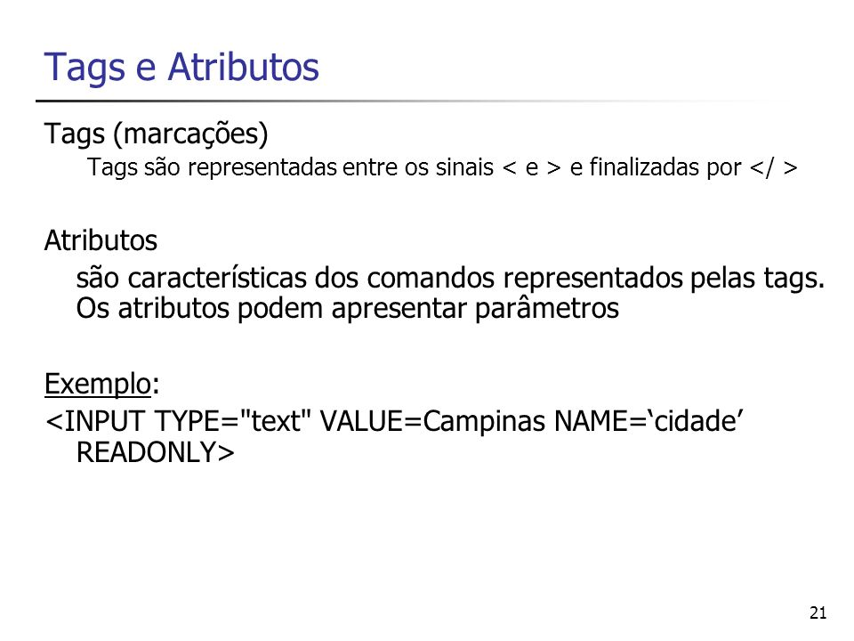 21 Tags e Atributos Tags (marcações) Tags são representadas entre os sinais e finalizadas por Atributos são características dos comandos representados