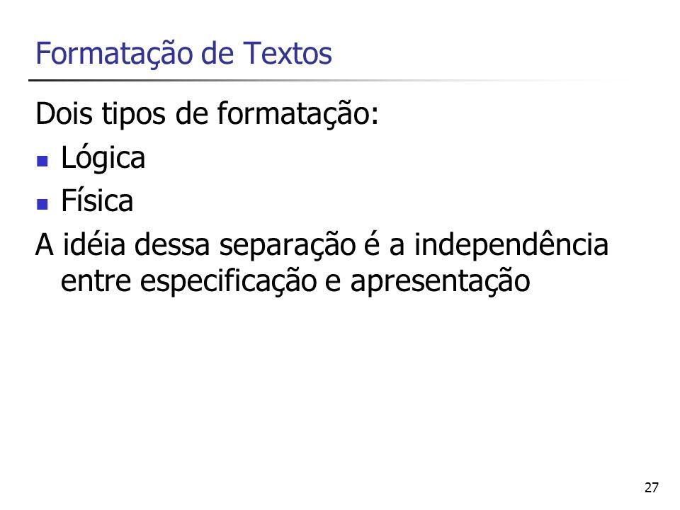 27 Formatação de Textos Dois tipos de formatação: Lógica Física A idéia dessa separação é a independência entre especificação e apresentação