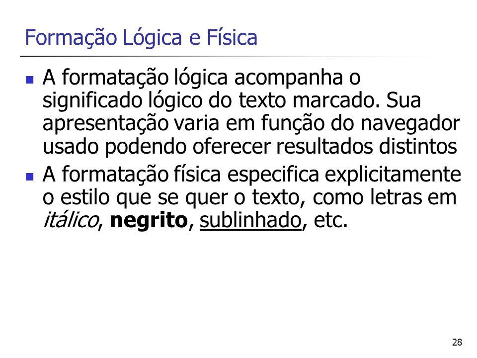 28 Formação Lógica e Física A formatação lógica acompanha o significado lógico do texto marcado. Sua apresentação varia em função do navegador usado p