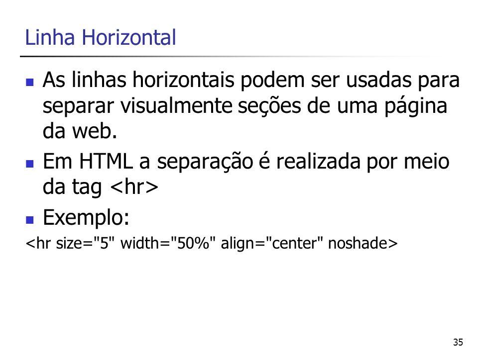 35 Linha Horizontal As linhas horizontais podem ser usadas para separar visualmente seções de uma página da web. Em HTML a separação é realizada por m