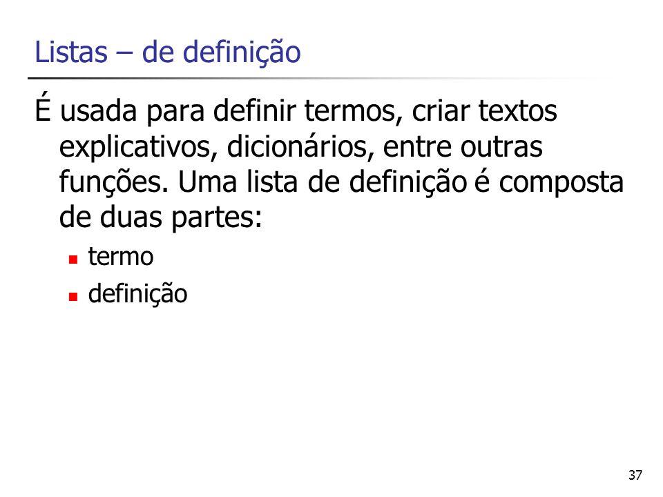 37 Listas – de definição É usada para definir termos, criar textos explicativos, dicionários, entre outras funções. Uma lista de definição é composta