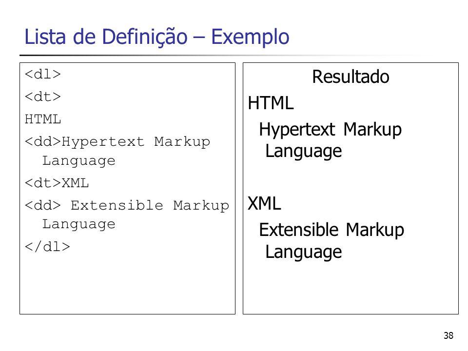 38 Lista de Definição – Exemplo HTML Hypertext Markup Language XML Extensible Markup Language Resultado HTML Hypertext Markup Language XML Extensible