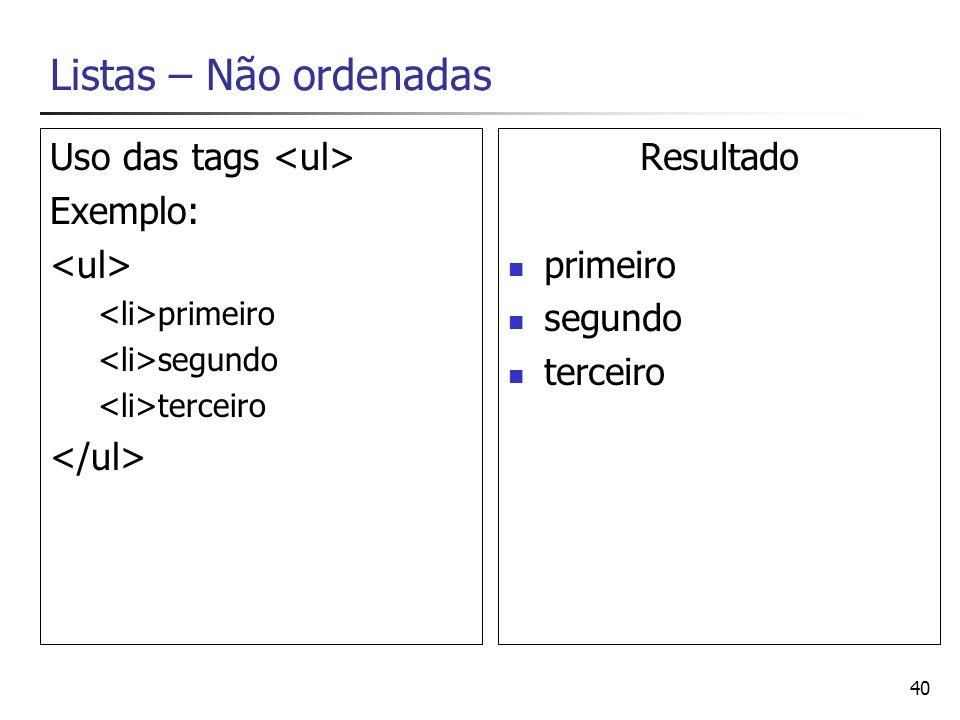 40 Listas – Não ordenadas Uso das tags Exemplo: primeiro segundo terceiro Resultado primeiro segundo terceiro
