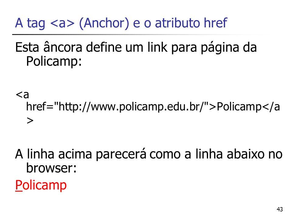 43 A tag (Anchor) e o atributo href Esta âncora define um link para página da Policamp: Policamp A linha acima parecerá como a linha abaixo no browser