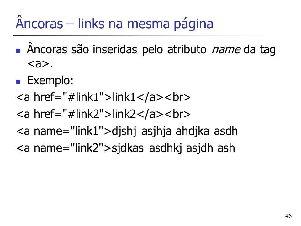 46 Âncoras – links na mesma página Âncoras são inseridas pelo atributo name da tag. Exemplo: link1 link2 djshj asjhja ahdjka asdh sjdkas asdhkj asjdh