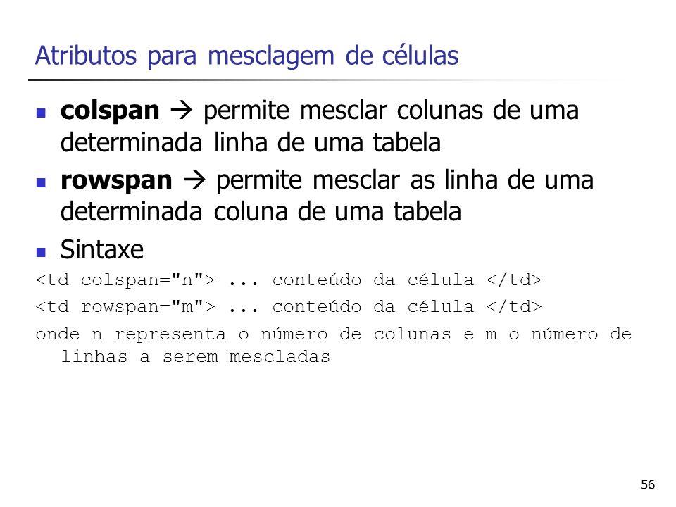 56 Atributos para mesclagem de células colspan permite mesclar colunas de uma determinada linha de uma tabela rowspan permite mesclar as linha de uma