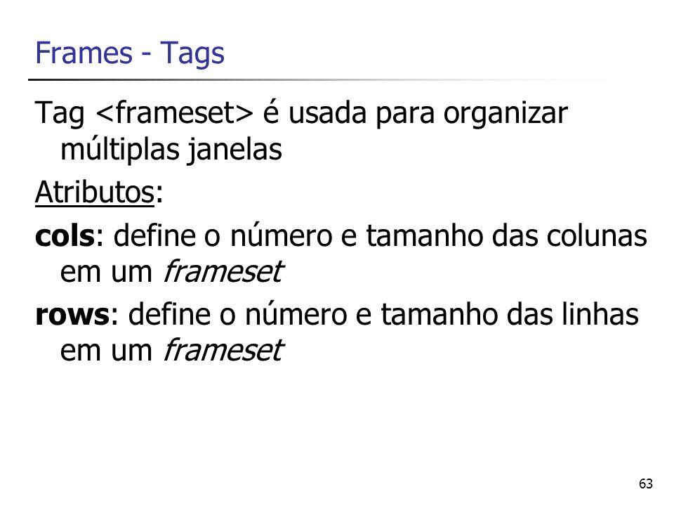 63 Frames - Tags Tag é usada para organizar múltiplas janelas Atributos: cols: define o número e tamanho das colunas em um frameset rows: define o núm