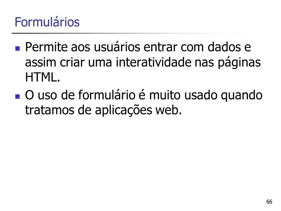 66 Formulários Permite aos usuários entrar com dados e assim criar uma interatividade nas páginas HTML. O uso de formulário é muito usado quando trata
