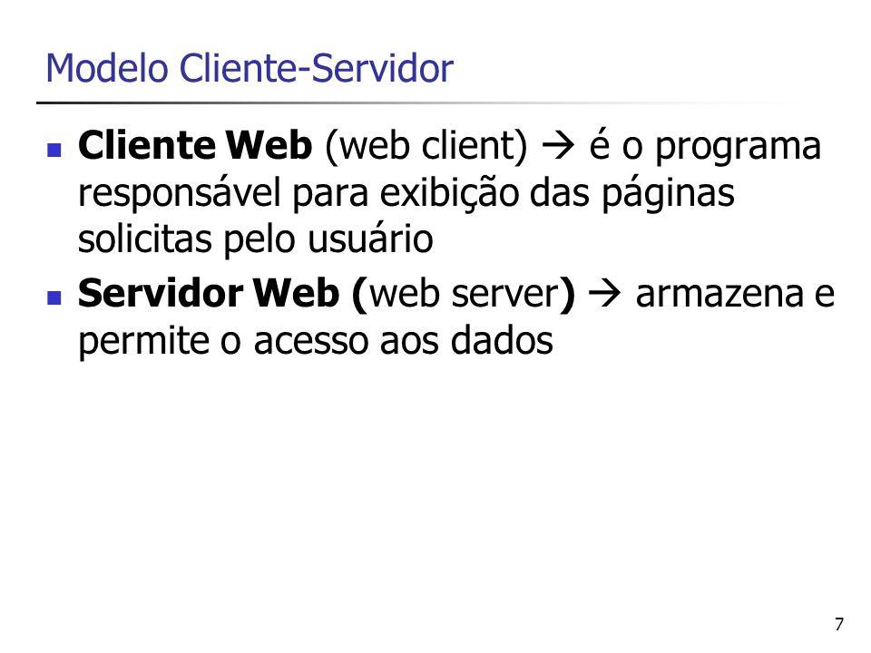 7 Modelo Cliente-Servidor Cliente Web (web client) é o programa responsável para exibição das páginas solicitas pelo usuário Servidor Web (web server)
