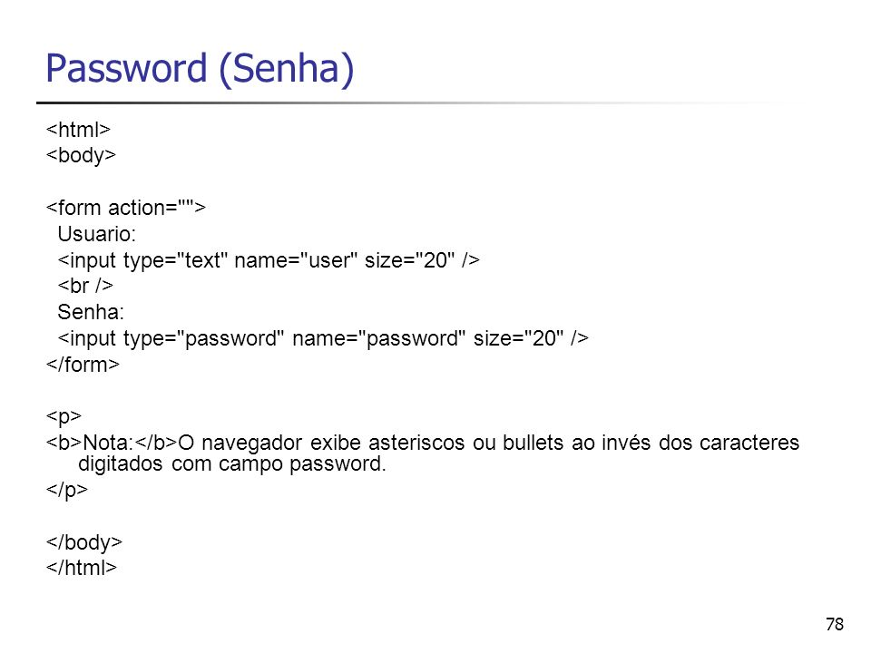 78 Password (Senha) Usuario: Senha: Nota: O navegador exibe asteriscos ou bullets ao invés dos caracteres digitados com campo password.