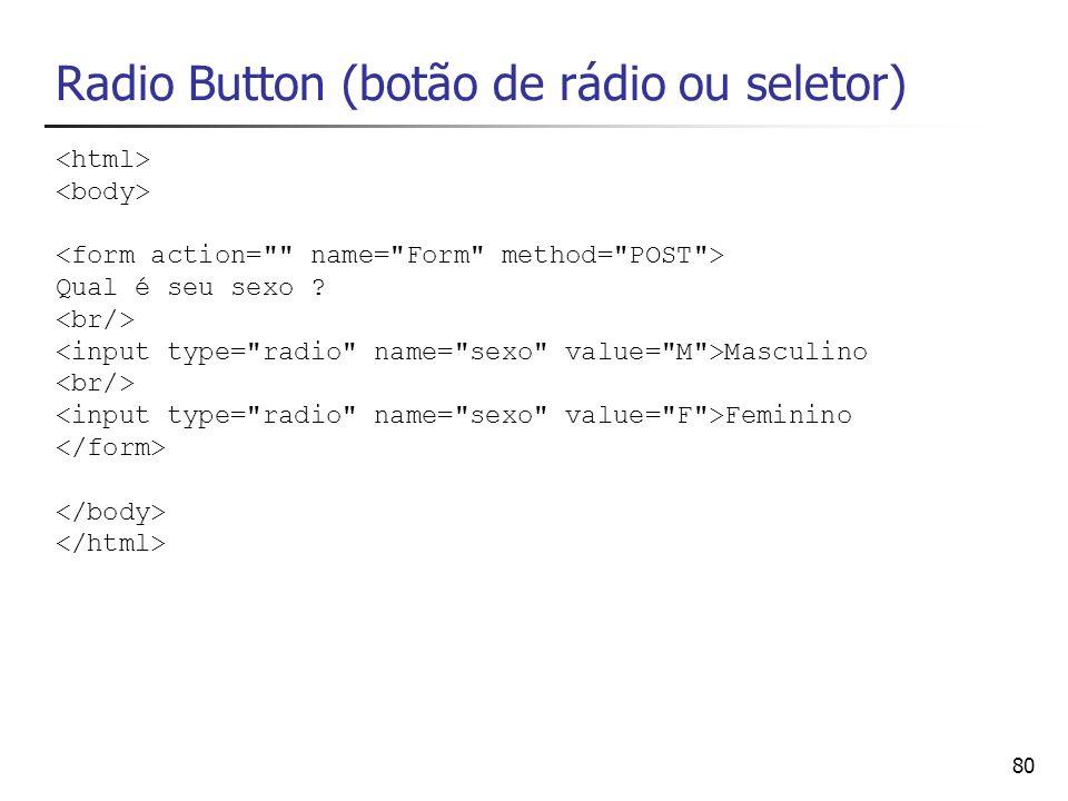 80 Radio Button (botão de rádio ou seletor) Qual é seu sexo ? Masculino Feminino