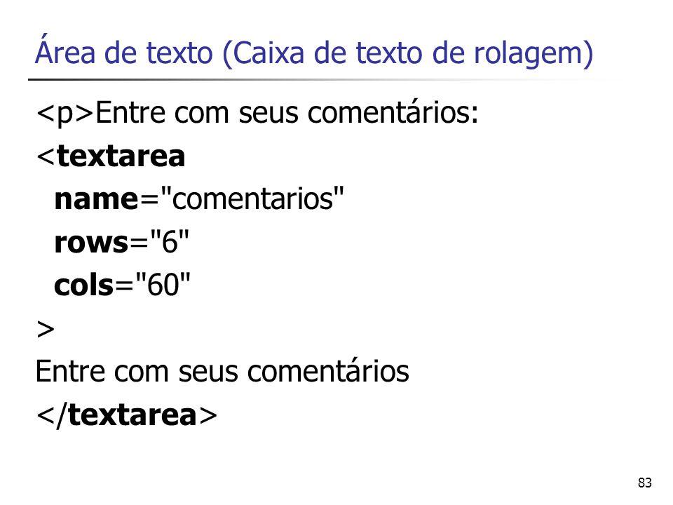 83 Área de texto (Caixa de texto de rolagem) Entre com seus comentários: <textarea name=