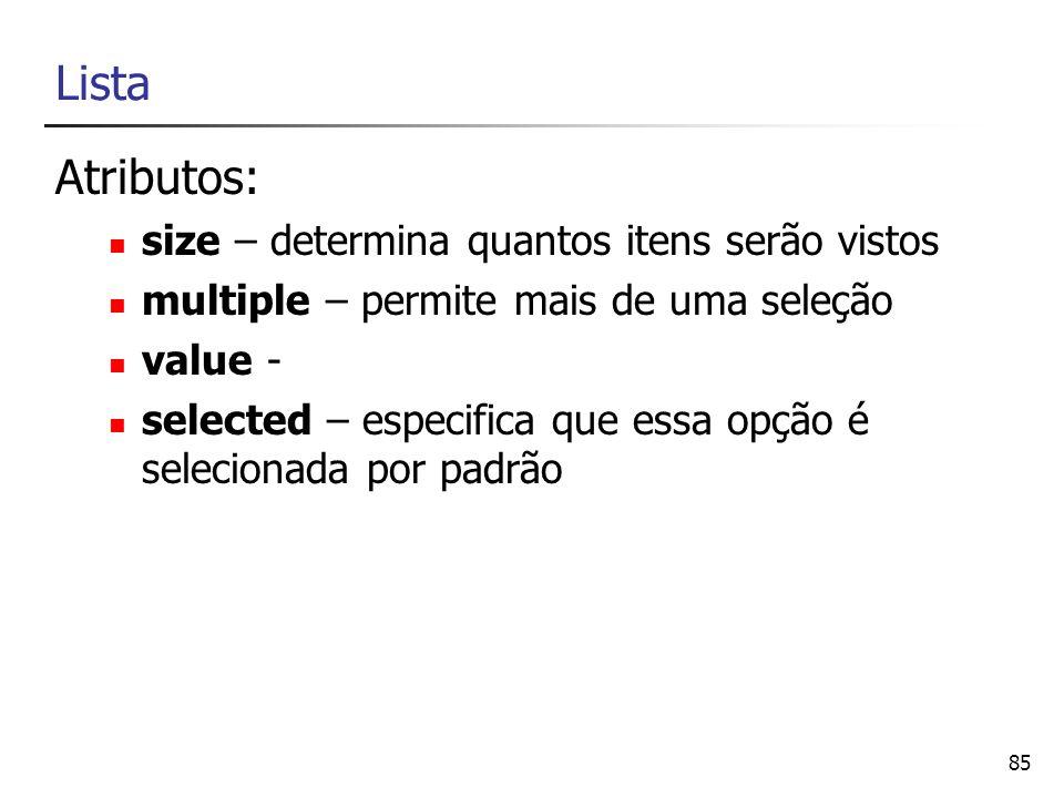 85 Lista Atributos: size – determina quantos itens serão vistos multiple – permite mais de uma seleção value - selected – especifica que essa opção é
