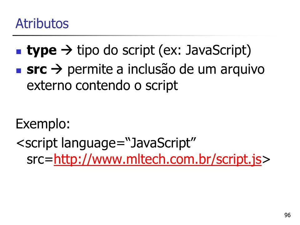 96 Atributos type tipo do script (ex: JavaScript) src permite a inclusão de um arquivo externo contendo o script Exemplo: http://www.mltech.com.br/scr