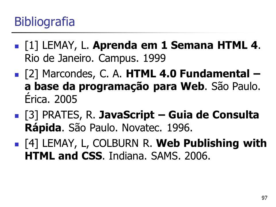 97 Bibliografia [1] LEMAY, L. Aprenda em 1 Semana HTML 4. Rio de Janeiro. Campus. 1999 [2] Marcondes, C. A. HTML 4.0 Fundamental – a base da programaç