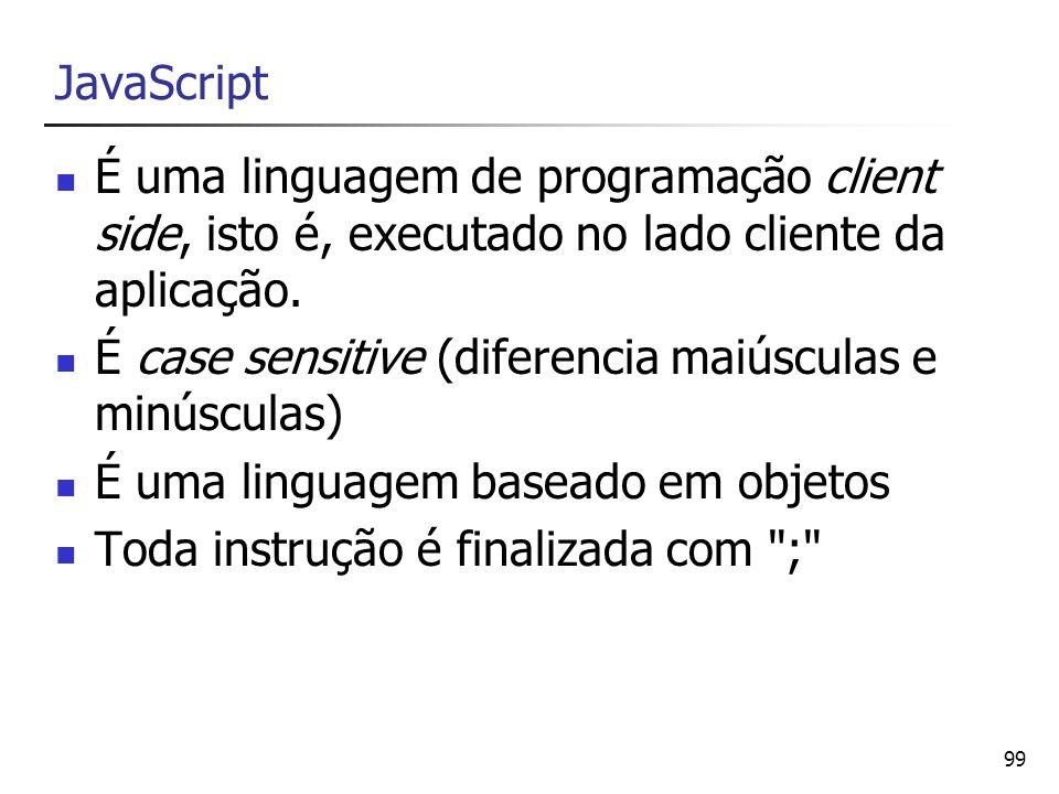 99 JavaScript É uma linguagem de programação client side, isto é, executado no lado cliente da aplicação. É case sensitive (diferencia maiúsculas e mi