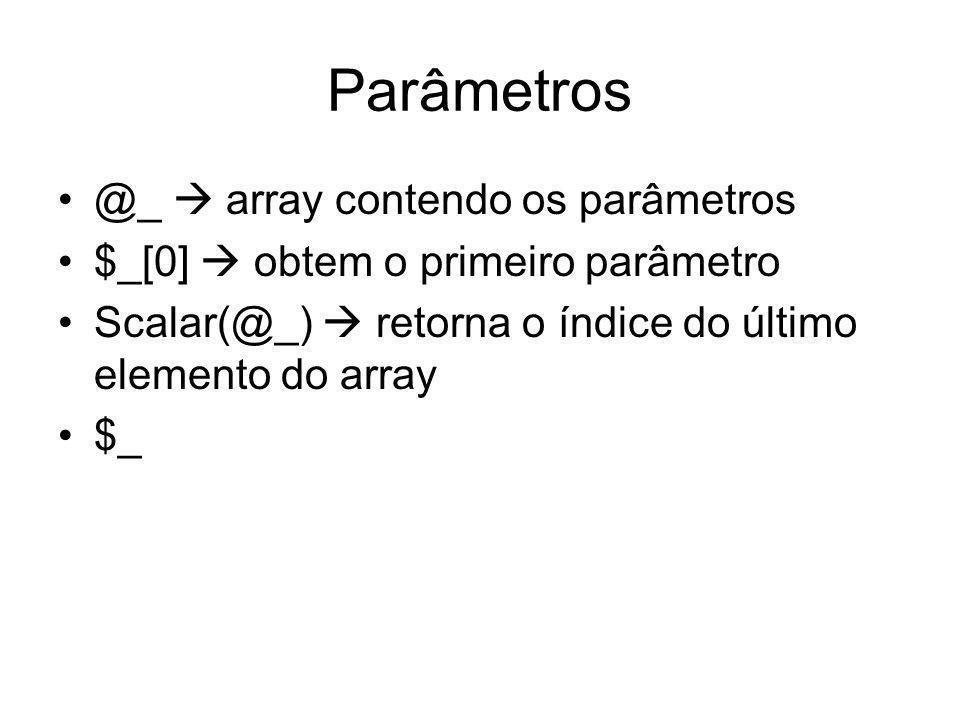 Parâmetros @_ array contendo os parâmetros $_[0] obtem o primeiro parâmetro Scalar(@_) retorna o índice do último elemento do array $_