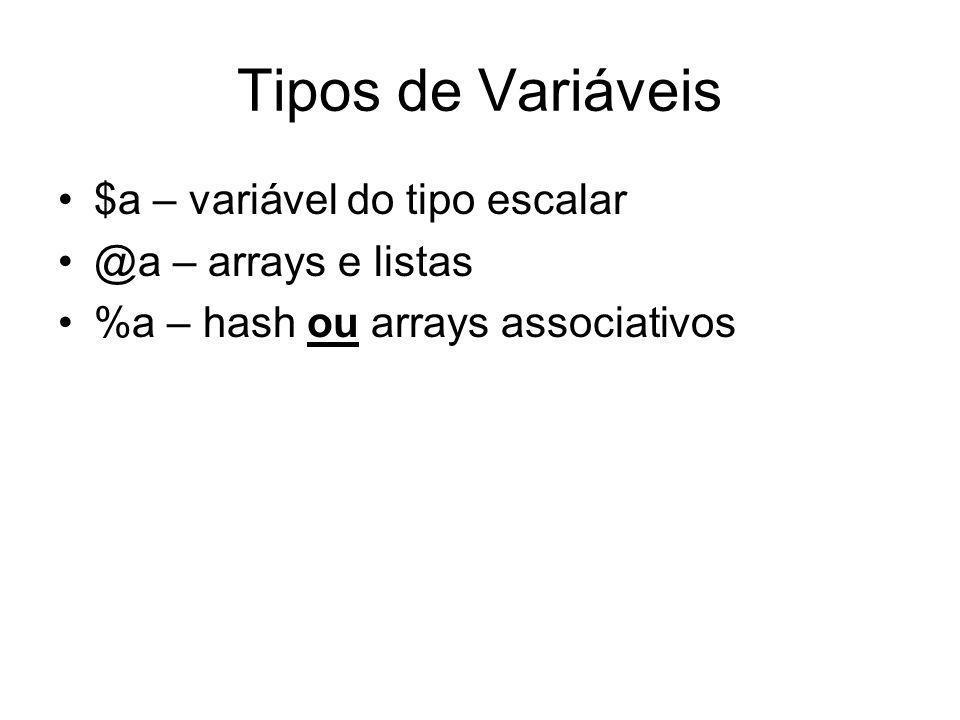 Tipos de Variáveis $a – variável do tipo escalar @a – arrays e listas %a – hash ou arrays associativos