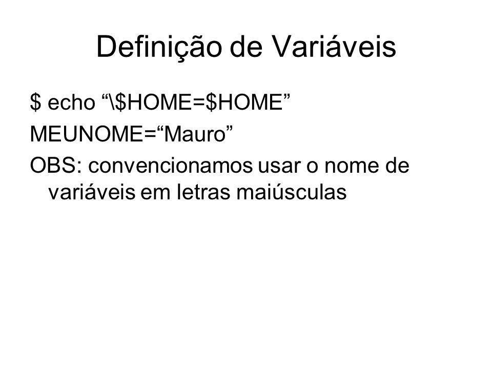 Definição de Variáveis $ echo \$HOME=$HOME MEUNOME=Mauro OBS: convencionamos usar o nome de variáveis em letras maiúsculas