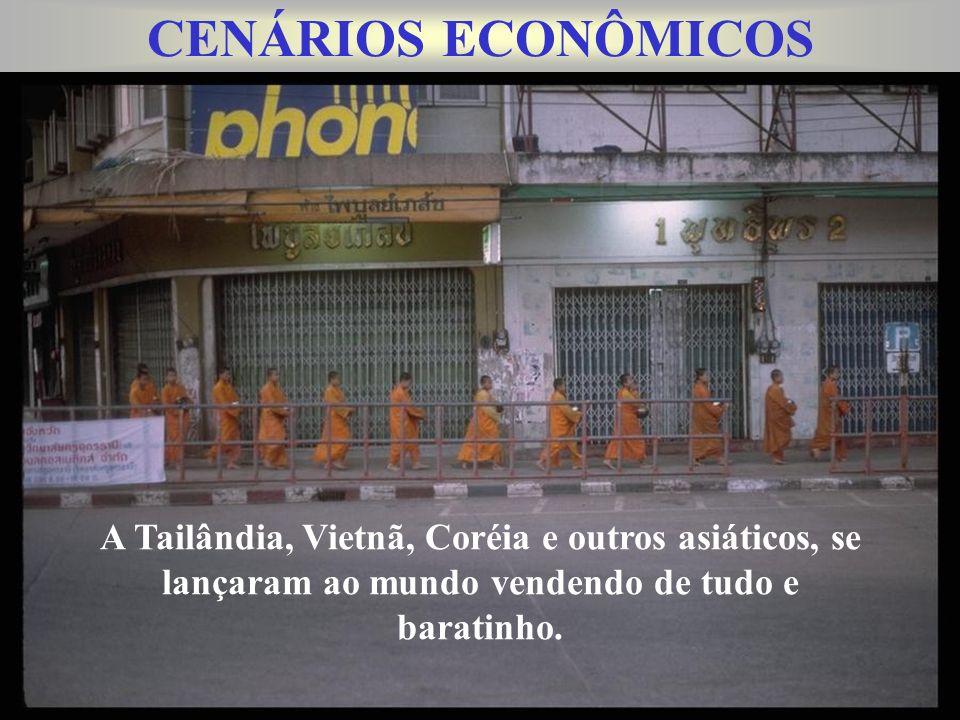 CENÁRIOS ECONÔMICOS A Tailândia, Vietnã, Coréia e outros asiáticos, se lançaram ao mundo vendendo de tudo e baratinho.