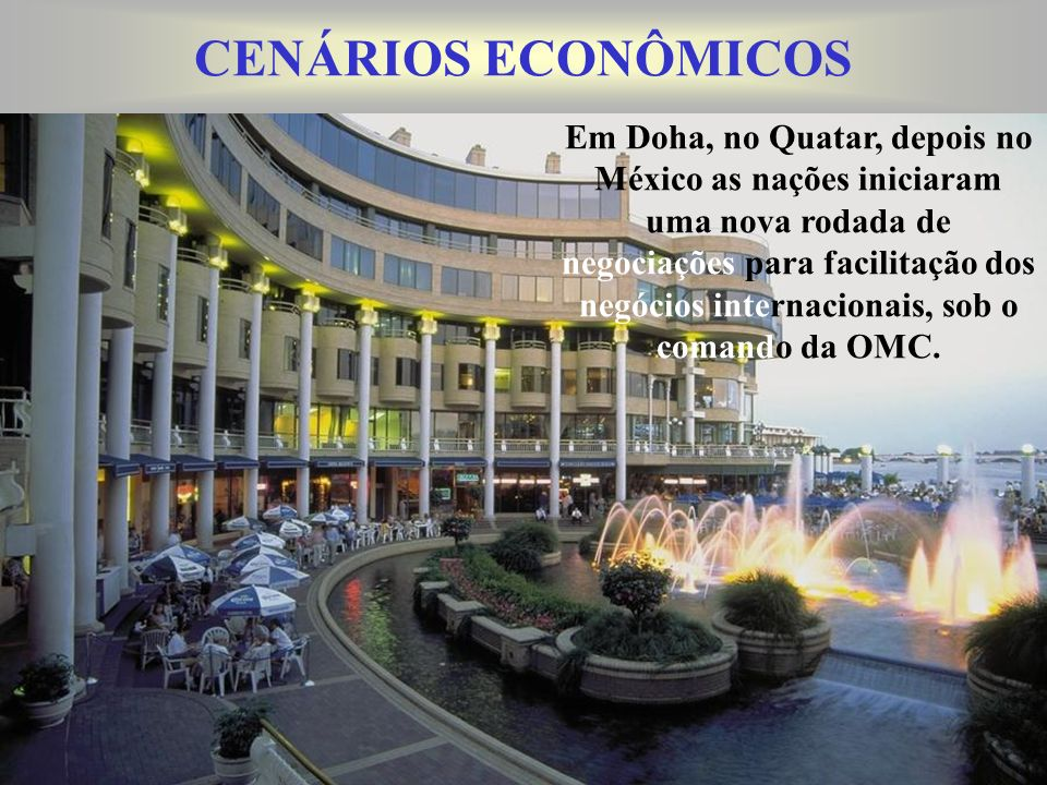 CENÁRIOS ECONÔMICOS Em Doha, no Quatar, depois no México as nações iniciaram uma nova rodada de negociações para facilitação dos negócios internacionais, sob o comando da OMC.