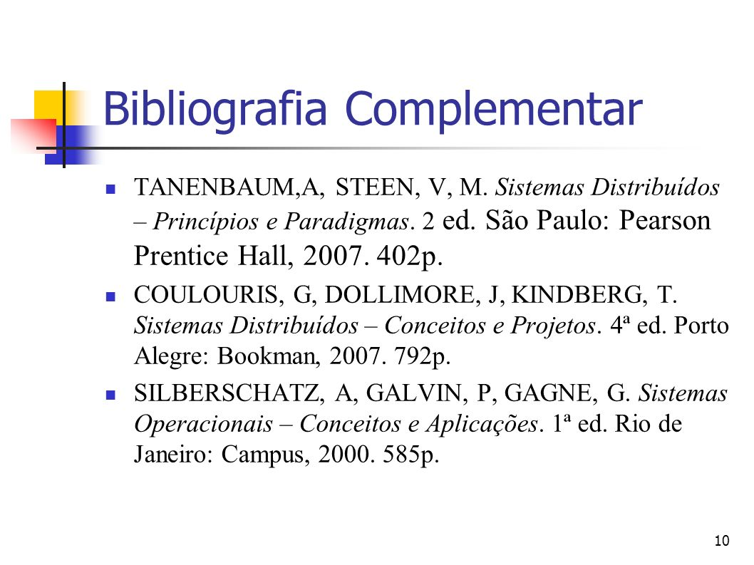 10 Bibliografia Complementar TANENBAUM,A, STEEN, V, M. Sistemas Distribuídos – Princípios e Paradigmas. 2 ed. São Paulo: Pearson Prentice Hall, 2007.