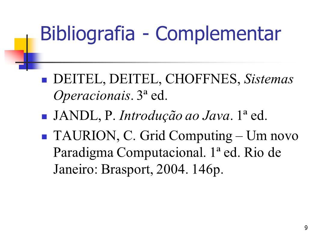 9 Bibliografia - Complementar DEITEL, DEITEL, CHOFFNES, Sistemas Operacionais. 3ª ed. JANDL, P. Introdução ao Java. 1ª ed. TAURION, C. Grid Computing