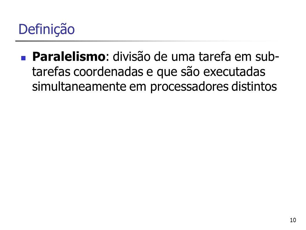 10 Definição Paralelismo: divisão de uma tarefa em sub- tarefas coordenadas e que são executadas simultaneamente em processadores distintos