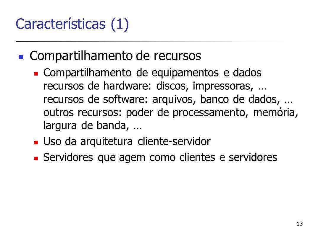 13 Características (1) Compartilhamento de recursos Compartilhamento de equipamentos e dados recursos de hardware: discos, impressoras, … recursos de