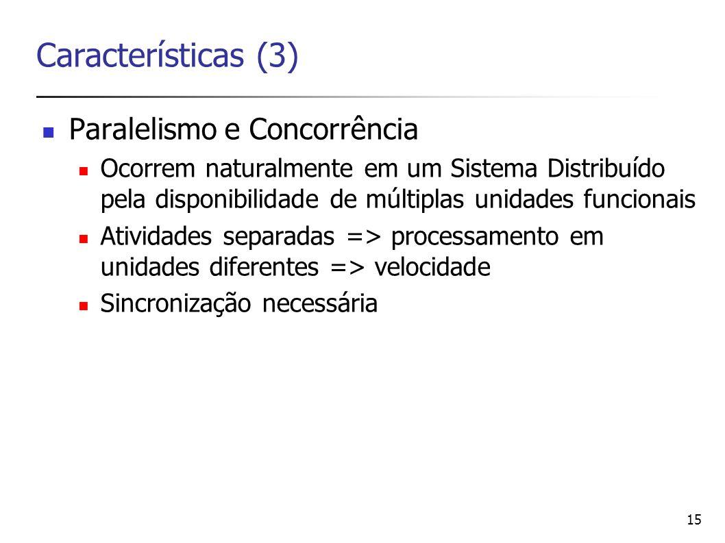 15 Características (3) Paralelismo e Concorrência Ocorrem naturalmente em um Sistema Distribuído pela disponibilidade de múltiplas unidades funcionais