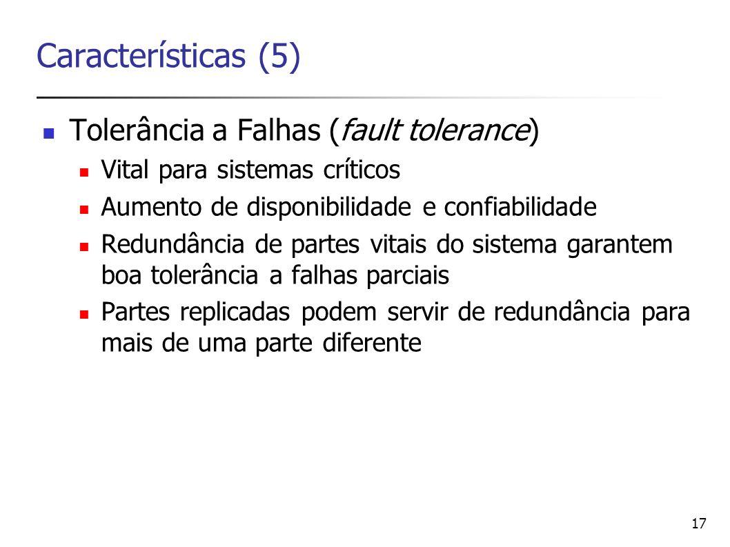 17 Características (5) Tolerância a Falhas (fault tolerance) Vital para sistemas críticos Aumento de disponibilidade e confiabilidade Redundância de p