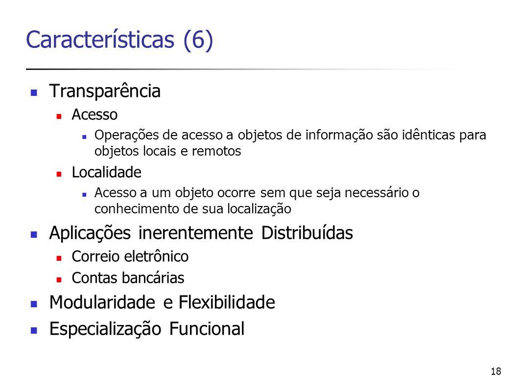 18 Características (6) Transparência Acesso Operações de acesso a objetos de informação são idênticas para objetos locais e remotos Localidade Acesso
