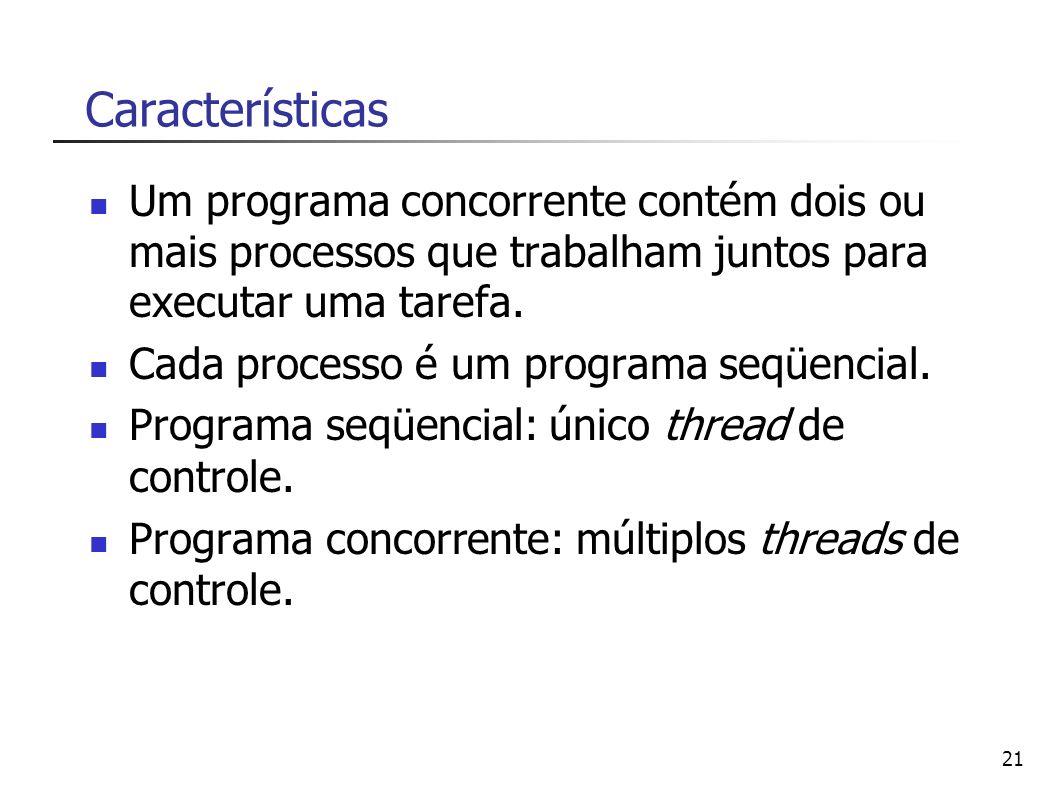 21 Características Um programa concorrente contém dois ou mais processos que trabalham juntos para executar uma tarefa. Cada processo é um programa se