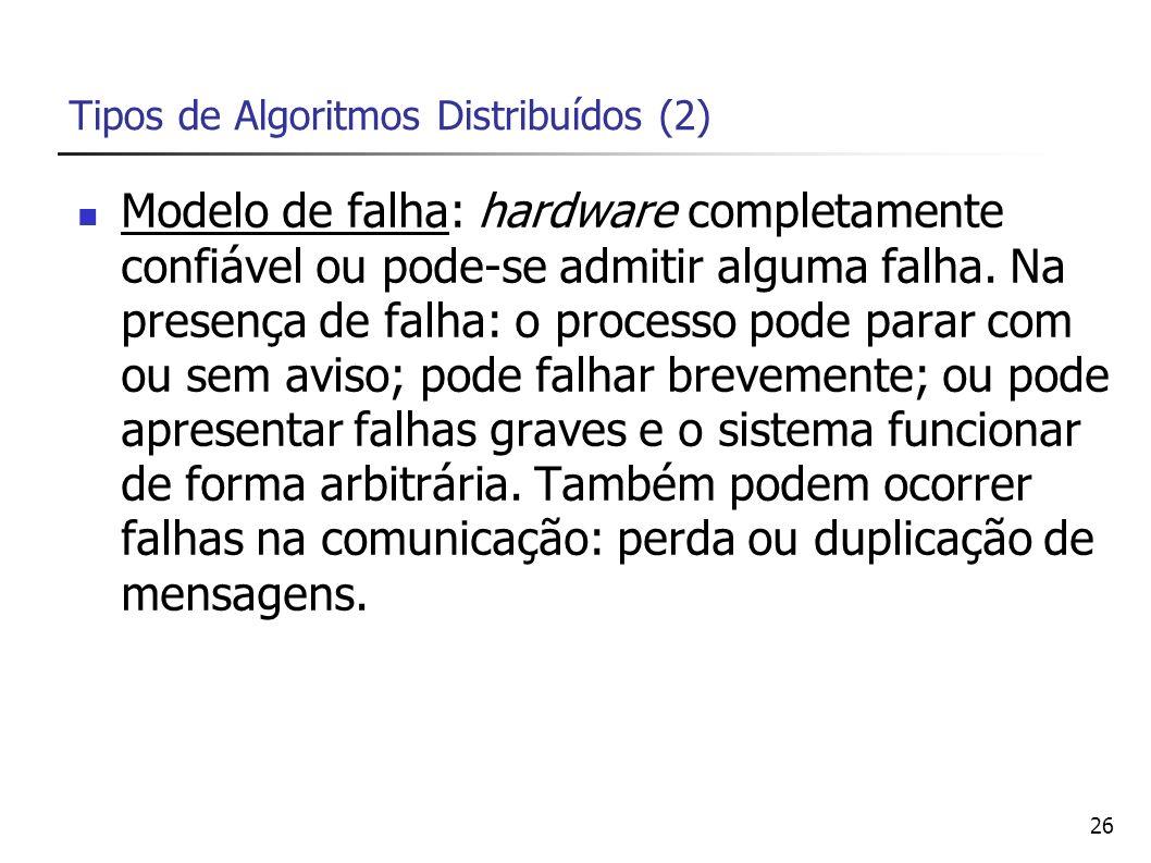 26 Tipos de Algoritmos Distribuídos (2) Modelo de falha: hardware completamente confiável ou pode-se admitir alguma falha. Na presença de falha: o pro
