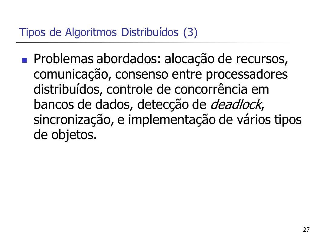 27 Tipos de Algoritmos Distribuídos (3) Problemas abordados: alocação de recursos, comunicação, consenso entre processadores distribuídos, controle de