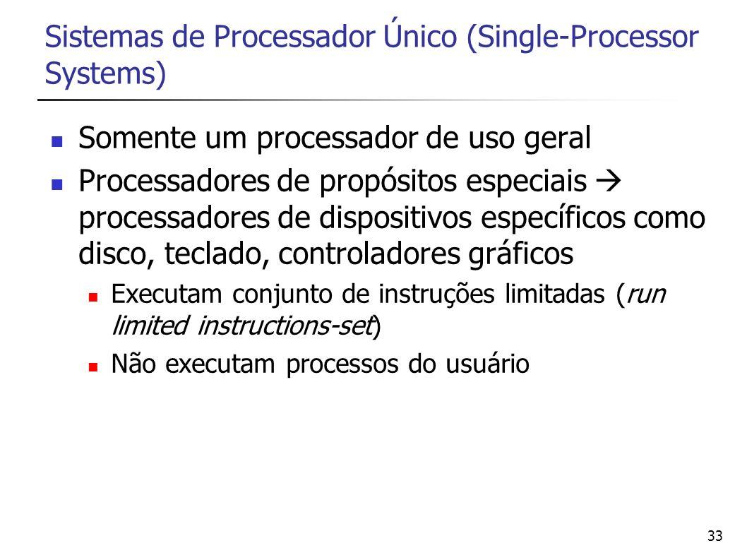 33 Sistemas de Processador Único (Single-Processor Systems) Somente um processador de uso geral Processadores de propósitos especiais processadores de