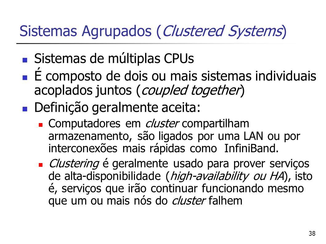 38 Sistemas Agrupados (Clustered Systems) Sistemas de múltiplas CPUs É composto de dois ou mais sistemas individuais acoplados juntos (coupled togethe