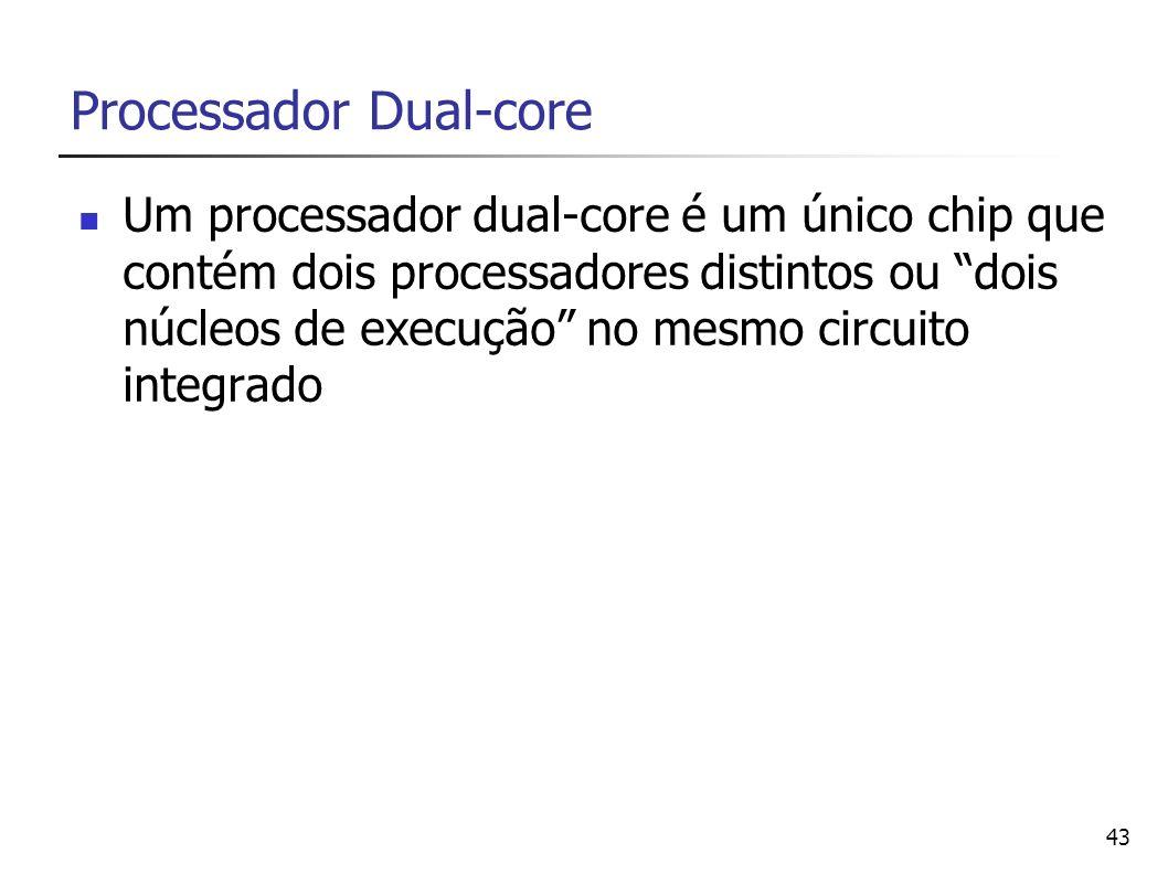 43 Processador Dual-core Um processador dual-core é um único chip que contém dois processadores distintos ou dois núcleos de execução no mesmo circuit