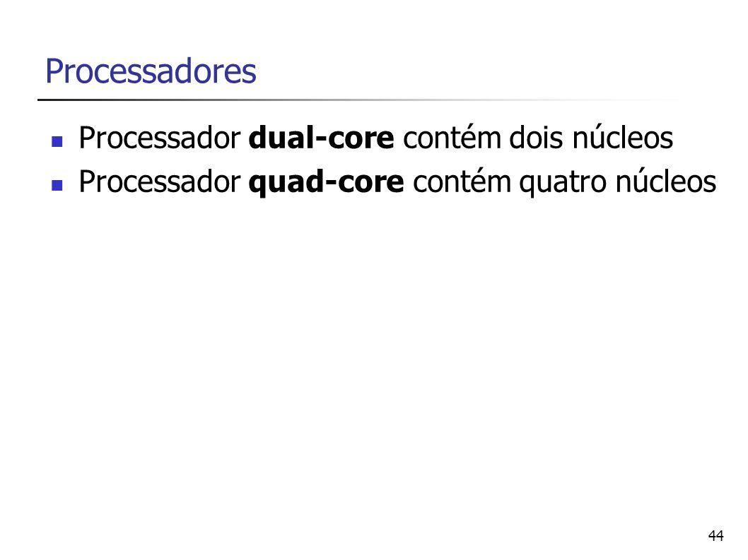 44 Processadores Processador dual-core contém dois núcleos Processador quad-core contém quatro núcleos