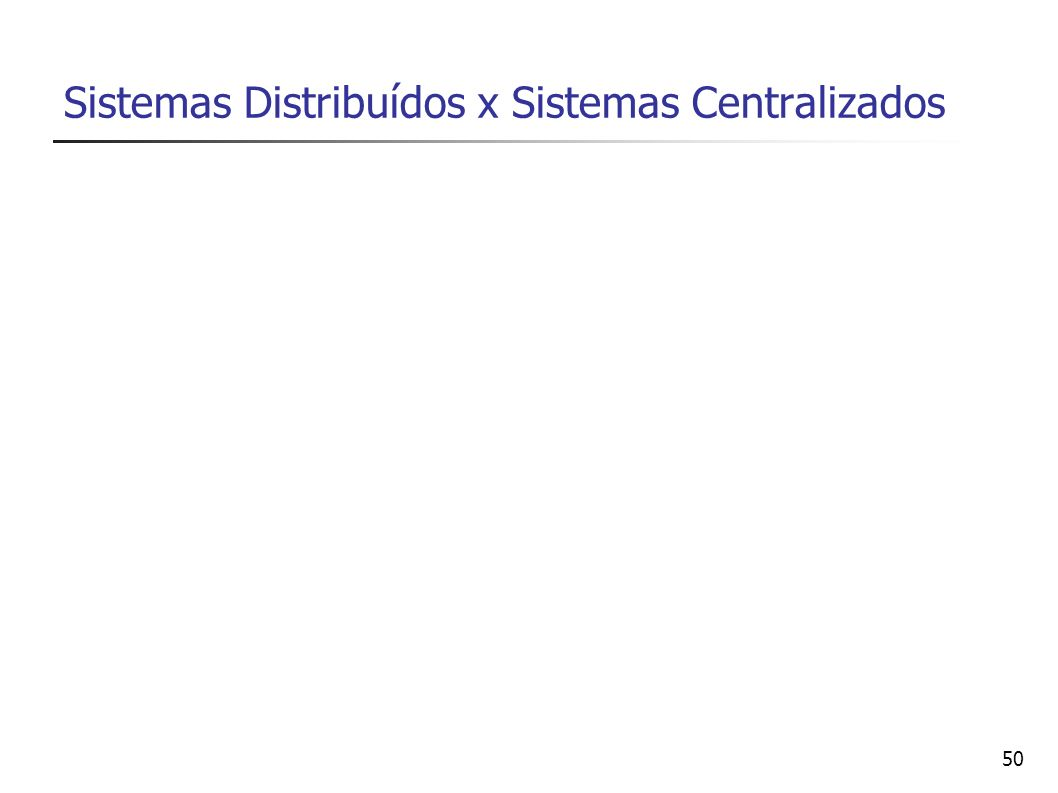50 Sistemas Distribuídos x Sistemas Centralizados