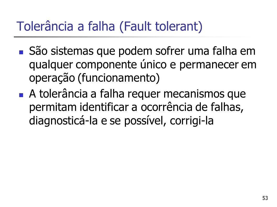53 Tolerância a falha (Fault tolerant) São sistemas que podem sofrer uma falha em qualquer componente único e permanecer em operação (funcionamento) A