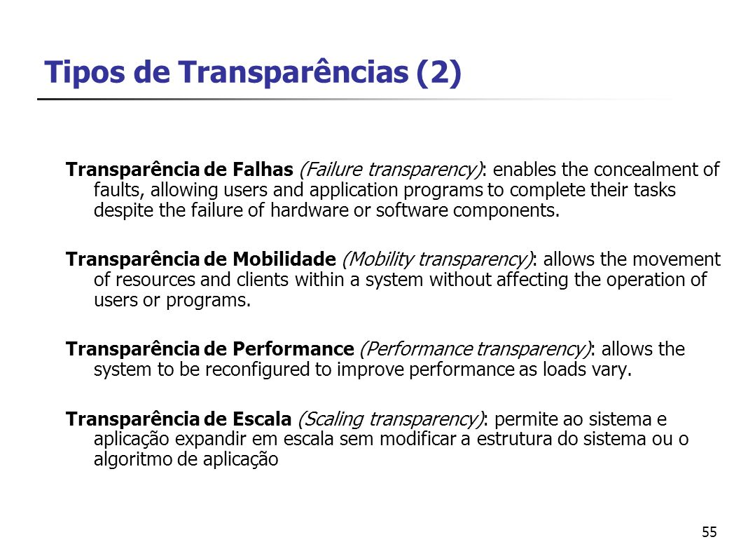 55 Tipos de Transparências (2) Transparência de Falhas (Failure transparency): enables the concealment of faults, allowing users and application progr