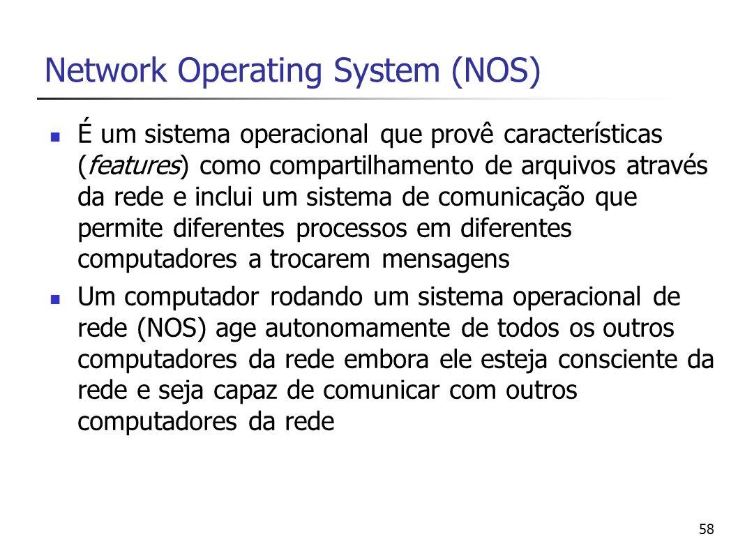 58 Network Operating System (NOS) É um sistema operacional que provê características (features) como compartilhamento de arquivos através da rede e in