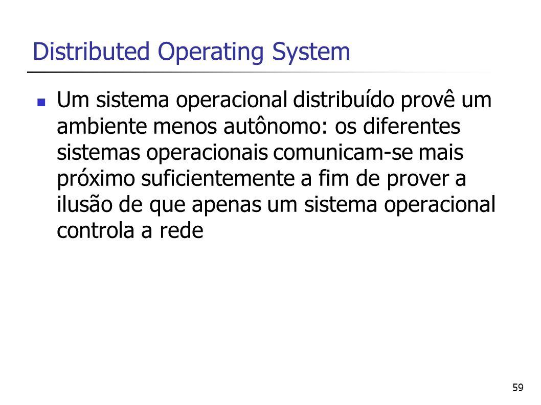 59 Distributed Operating System Um sistema operacional distribuído provê um ambiente menos autônomo: os diferentes sistemas operacionais comunicam-se