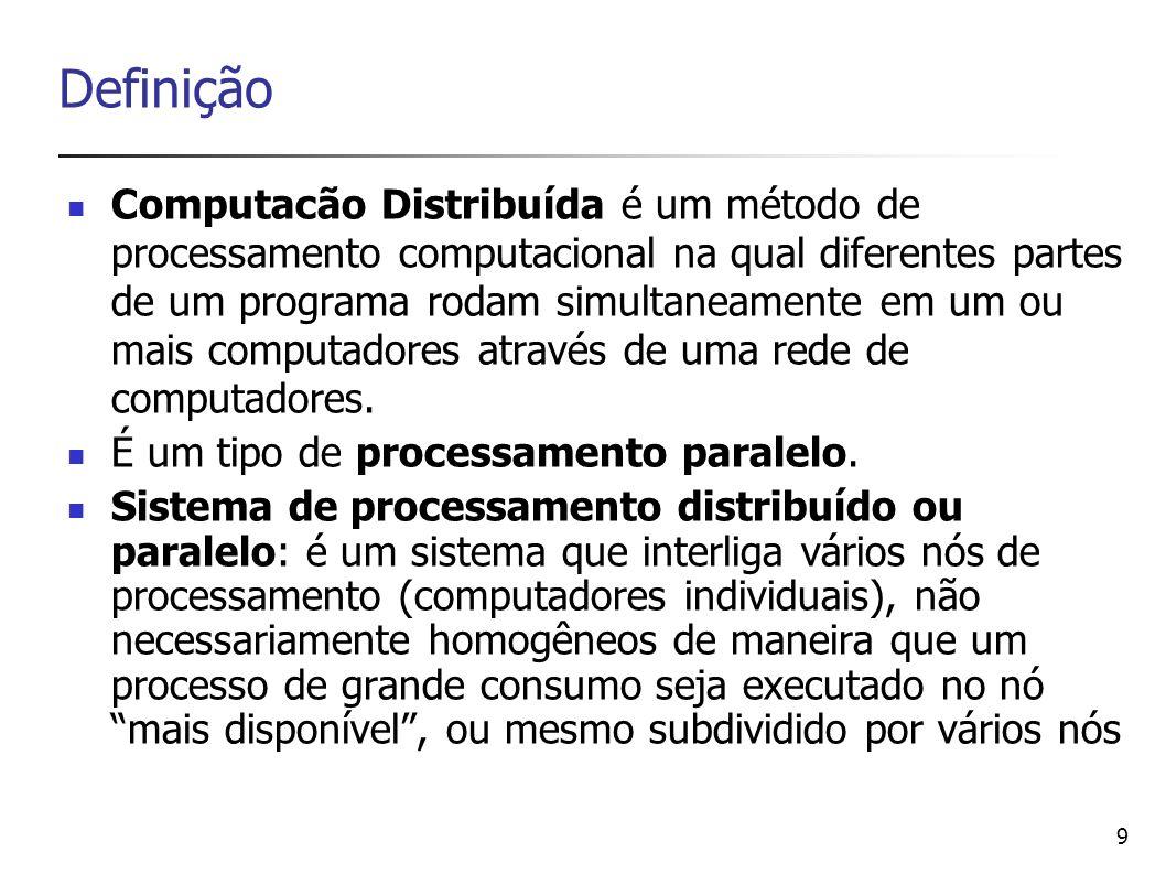 9 Definição Computacão Distribuída é um método de processamento computacional na qual diferentes partes de um programa rodam simultaneamente em um ou