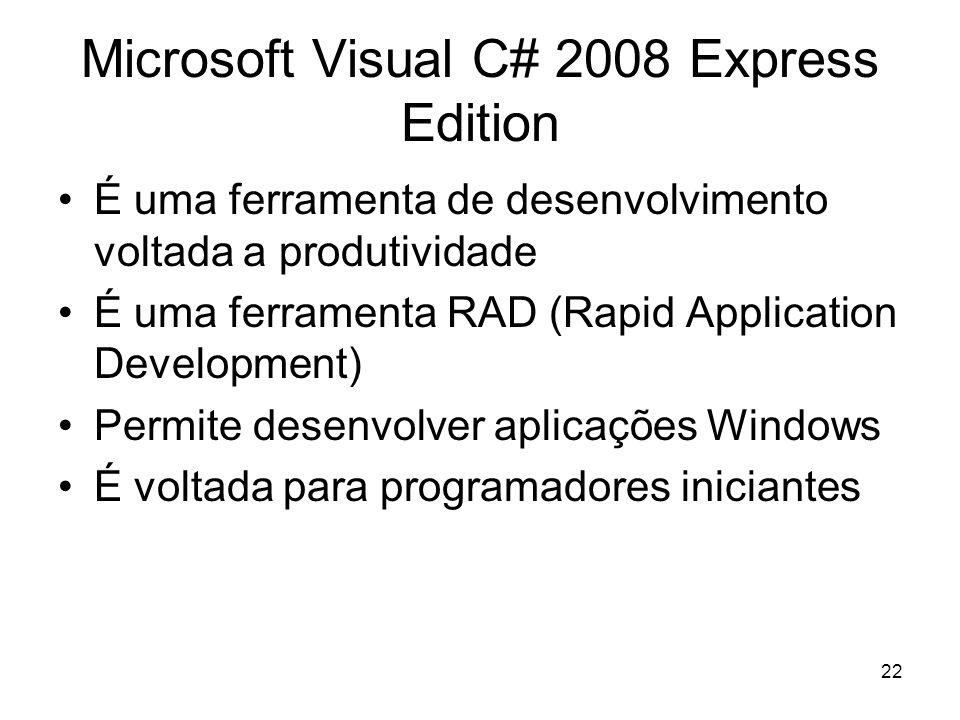22 Microsoft Visual C# 2008 Express Edition É uma ferramenta de desenvolvimento voltada a produtividade É uma ferramenta RAD (Rapid Application Development) Permite desenvolver aplicações Windows É voltada para programadores iniciantes