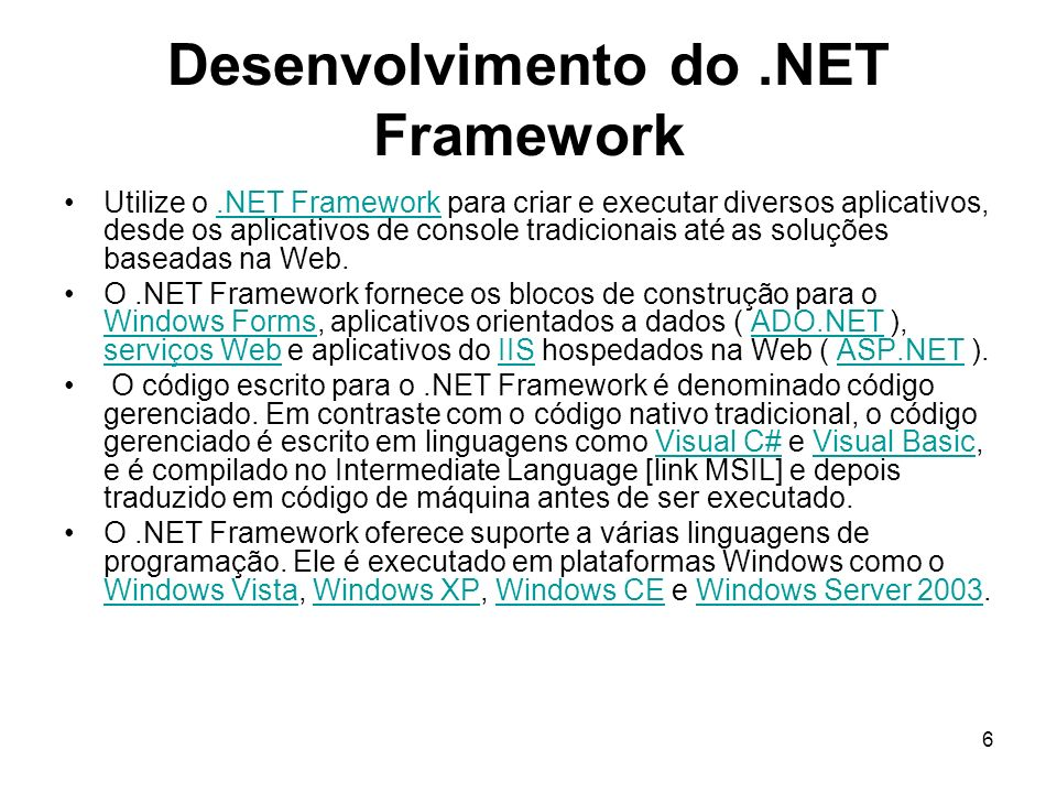 6 Desenvolvimento do.NET Framework Utilize o.NET Framework para criar e executar diversos aplicativos, desde os aplicativos de console tradicionais até as soluções baseadas na Web..NET Framework O.NET Framework fornece os blocos de construção para o Windows Forms, aplicativos orientados a dados ( ADO.NET ), serviços Web e aplicativos do IIS hospedados na Web ( ASP.NET ).